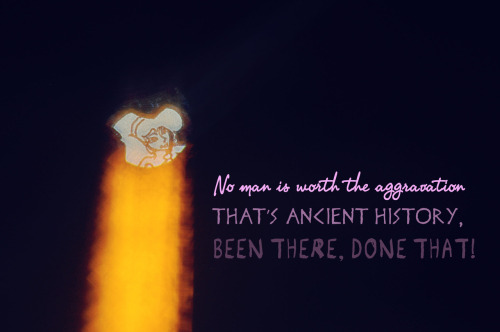 No man is worth the aggravationThat's ancient historyBeen there, done that!