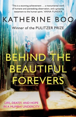 Behind the Beautiful Forevers: Life, Death and Hope in a Mumbai Undercity by Katherine Boo Completed 8 November 2012 Frightening and hard-hitting, this book on life in a Mumbai slum is a rare example of how truth surpasses fiction. Annawadi is a slum near Mumbai's international airport and nestled within the shadow of luxury hotels. As India becomes one of the world's fastest growing economies, Annawadians, convinced of the new India's many miracles, begin to nurture dreams. An old man dreams of a new heart valve; another dreams of becoming the slum's first female college graduate. However, for a book that claims to be reporting the truth, there is little depth in the representation of non-Annawadi characters.