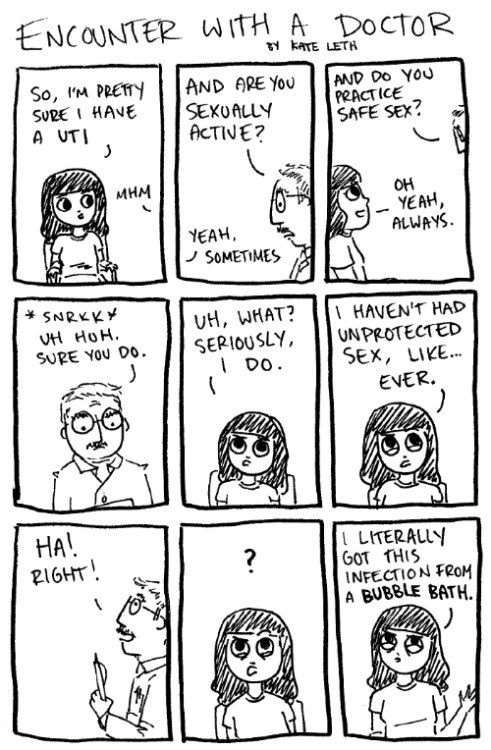 kateordie:  Bonus comic! This happened about three years ago, and I was reminded of it over a large glass of cranberry juice this morning. I think, when you're younger, you don't understand that doctors and teachers and other people in traditionally authoritative jobs are actual people. Some of them are awesome and helpful, some are misogynistic and condescending. Like this prick! He would also go on to accuse me of contracting it from sex, which I hadn't had (at the time) in almost a month. My mom had a dentist who treated her terribly and traumatized her from dental work for years. Sometimes you have to realize that if a situation that is supposed to be helping you makes you feel uncomfortable or scared, there is probably a good reason for that! There are more doctors, more dentists, more teachers. These people should earn your trust, not abuse it. As a side note, you should always use the washroom after sex.  ^ THIS! I learned it the hard way =/