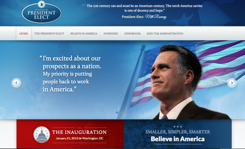 In an alternate reality, this would be Mitt Romney's first web presence as President-Elect. He prepared a transition site in preparation for victory, and it was live for a brief period of time before it was clear he'd lost the election. Big ups to Taegan Goddard for grabbing screenshots before the site was toast. source