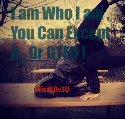 I am Who I am , you can Except it , or GTFO !