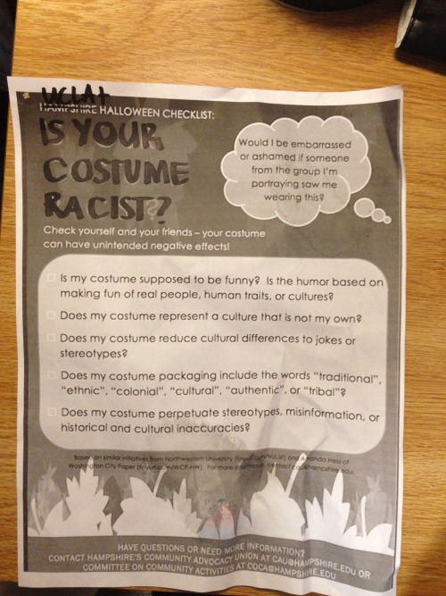 "hampshireclimax:  Hampshire College anti-racist Halloween costume checklist is used at UCLA. UCLA student Ben Slavich remarks, ""Yes, I did find the checklist. It was posted next to the elevator of every floor, and the main entrance to the residence hall as well. I don't know if it was received at all. I go to UCLA so our campus is quite large, and I didn't see any persons actively trying to advocate the ideology presented in the poster. I was surprised to see the poster at all; I didn't think the school was aware of such issues. I would love to have seen this poster enforced a little bit more because there were many racially incorrect costumes. But it would be hard to force that upon a campus so large.  However, on the other hand UCLA is instating a tabacco free policy on the whole campus. Ironically, the campus is littered with racially incorrect costumes on Halloween but not even the littlest bit of tabacco.""  Photo courtesy of Ben Slavich, UCLA student   Our poster made it all the way to the West Coast!"