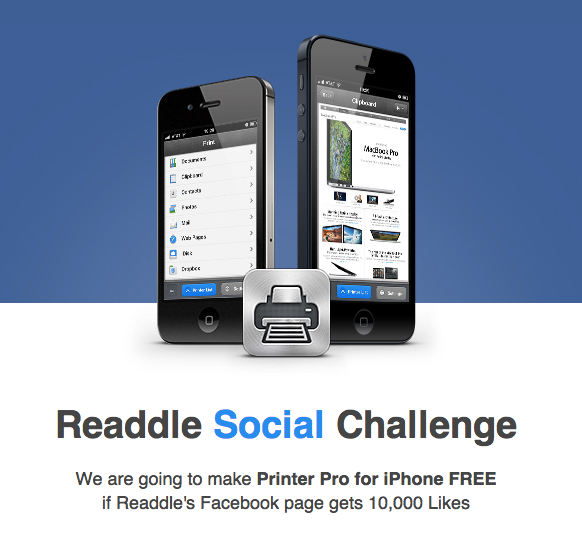 Social challenge: Readdle started a social challenge with the promise of making Printer Pro for iPhone free of charge if Readdle's Facebook page hits 10'000 likes.  Via M4tt.
