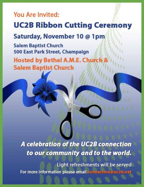 You Are Invited: UC2B Ribbon Cutting Ceremony Saturday, November 10 @ 1pm Salem Baptist Church 500 East Park Street, Champaign Hosted by Bethel A.M.E. Church & Salem Baptist Church A celebration of the UC2B connection to our community and to the world. Light refreshments will be served For more information please email connectme@uc2b.net