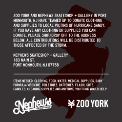 ZOO YORK and Nephews Skateshop + Gallery in Port Monmouth, NJ have teamed up to donate clothing and supplies to victims of Hurricane Sandy. If you have any clothing or supplies you can donate, please ship to the address below. All contributions will be given to those affected by the storm. Nephews Skateshop + Gallery 183 Main St. Port Monmouth, NJ 07758 Items needed are: clothing, food, water, medical supplies, baby formula/medicine, toiletries, batteries, flashlights, candles, cleaning supplies and anything you think would help.