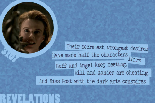 A Buffy Episode Guide in Limerick Form - Revelations (3x07)  Their secretest, wrongest desiresHave made half the characters liars –Buff and Angel keep meeting,Will and Xander are cheating,And Miss Post with the dark arts conspires.