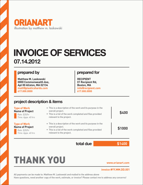 "fox-orian:  Here's a (blank) example of the invoice that I use after I finish a freelance project. It's pretty common that I see a lot of freelance illustrators, designers, and photographers use something that looks like it was pulled from a base template in MS Word — your bank statements are probably nicer to look at. Functional, they may be, but I think invoices, (just like your resume,) are another place to express yourself visually to your clients, and may just be a cherry on top to a lasting impression. I don't think an invoice has to be over-the-top, and you usually don't want to include images or textures because if your client prints it out, chances are more than not it will be from a black and white laser printer — so if you use colors in your formatting, they have to still be perfectly readable in grayscale. A background texture that may ordinarily be readable in color can make text illegible in gray. What I think is most important is to visually distinguish your invoices as being important documentation, or very obviously ""I AM AN INVOICE."" Something that makes things easy for your client to 1) not lose track of it and 2) more easily find YOUR invoice since it doesn't look like the mounds of others they may have on the virtual table. (For all I know, these are probably not even real problems — but I like to help out any minor way I can. Remember to include stuff like an invoice ID number, both in the file and in the file name. Something unique, (like a date, like 121107,) that they can toss to you in case any mention of an invoice has to come up, both parties will know exactly which one is being referenced. My design for ESTIMATES are the same as this one, except they're blue, and the bar on the side is solid — not striped. On my estimate is where I list all of my terms and conditions, such as all work performed will have to be paid, additional rates based on certain other tasks, etc, all that. Lastly, be sure to have a ""THANK YOU / FOR YOUR BUSINESS"" on there somewhere. You want your invoice to seem like something positive by the end of it, not a bill for utilities. I do all of my layout design like this in Adobe InDesign. But you can easily do this same kind of stuff in MS Word, Apple Pages, hell even Google Docs — and that's free!"