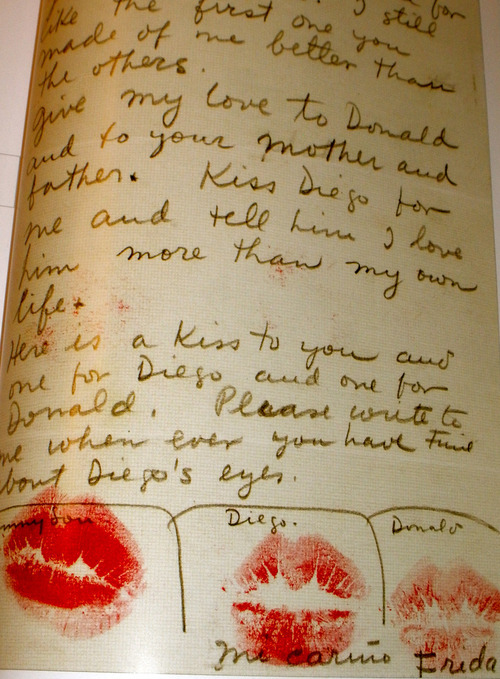 Kiss Diego for me and tell him I love him more than my own life.  A letter from Frida Kahlo. More famous correspondence here.