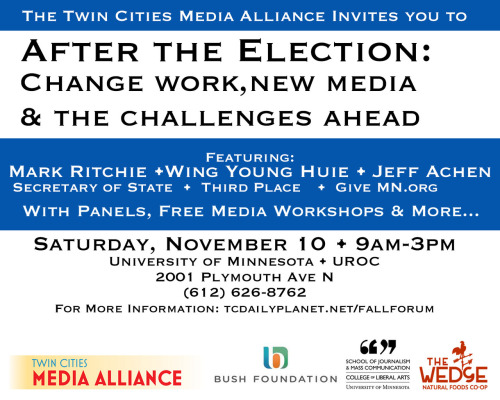 For real, y'all should go.  tcdailyplanet:  Twin Cities Media Alliance 8th Annual Fall Media Forum: After the Elections - Change Work, New Media and the Challenges Ahead This free public forum focuses on the media tools and information resources that can help citizens, communities and businesses inform themselves, communicate and work together. This forum also serves as the capstone to the Twin Cities Media Alliance's New Normal 2012 Get Connected! project of community meetings, which introduce engaged citizens to community organizations working for change, and to media tools and resources that enable citizens to advocate more effectively. New Normal 2012 is made possible by the generous support of the Bush Foundation.  Register here: http://bit.ly/VzDApS