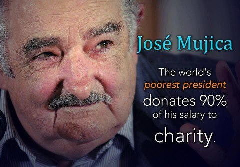 "marzzbarr:  nezua:  miichoufm:  'Poorest president' donates 90% of his salaryHow's this as a man of the people: The president of Uruguay, José Mujica, has earned a nickname, ""el presidente mas pobre"" (translation: ""poorest president""). The 77-year-old recently admitted to the Spanish newspaper El Mundo that he donates almost all of his presidential salary, making him the poorest, or, as Univision pointed out, most generous pre sident, in the world. El presidente explained he receives $12,500 a month but keeps only $1,250. The public servant told the newspaper, ""I do fine with that amount; I have to do fine because there are many Uruguayans who live with much less."" He and his wife—a senator who also donates part of her salary—live in a farmhouse in Montevideo. His biggest expense is his Volkswagen Beetle, valued at $1,945. Perhaps not surprisingly, under the former guerrilla fighter, who was elected in 2010 as a member of the left-wing coalition, the Broad Front, the country has become known for being one of the least corrupt on the continent. Mujica has no bank accounts and no debt, and he enjoys one thing money can't buy: the companionship of his dog, Manuela. The Uruguayan is not the first president to donate his salary. U.S. President John F. Kennedy, who came from wealth, donated his salary when in office, as did President Herbert Hoover. Hoover, who grew up poor, decided to never accept money for public service, so he could not be accused of corruption.  there are few who are truly worthy of leading the people, and even less who happen to be holding public office. here's one, tho…  This man restores my faith in humanity. You become part of the government TO SERVE your country and your people. Not to take their money. I say, this man for President of the Earth."