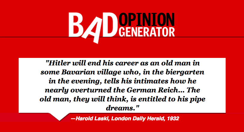 Incorrect. Check out the Bad Opinion Generator for more of history's worst predictions and opinions.