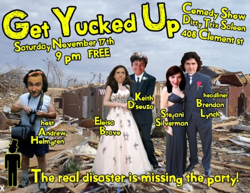 11/17. Get Yucked Up @ Dirty Trix Saloon. 408 Clement St. SF. 9pm. Free. Featuring Brendan Lynch (headlining), Stefani Silverman, Eloisa Bravo and Keith D'Souza. Special Guests: Dave Ross and Dave Clay. Hosted by Andrew Holmgren.   This month we are thrilled to announce our headliner BRENDAN LYNCHBRENDAN LYNCH has established himself as a comedian to look out for in the San Francisco Bay Area. He is a regular performer at clubs all over the Northern California and has performed in the San Francisco SketchFest for the last two years. Don't be deceived by Brendan's low-key manner. Prepare yourself for an outrageous slice outside the cookie cutter of life. Brendan's astute observational comedy will surprise you with its bold sarcasm, absurd twists, and hilarious punchlines.a bit about our very special guests:Dave Ross is a stand-up comedian and storyteller in Los Angeles, CA. He is the creator of the wildly successful Holy Fuck comedy show, and performs regularly at renowned theaters and clubs across the country, including Meltdown and the Hollywood Improv. He is a MOTH GrandSlam winner and co-host of Nerdist's Sex Nerd Sandra Podcast. He's smiley as hell and probably likes you.Dave Clay currently performs with the Handsome Little Devils, a comedy vaudeville show from Denver, Colorado. The Handsome Little Devils tour nationally. Prior to joining the Handsome Little Devils, Dave spent years crafting his own special brand of variety comedy.Boisterous, Energetic and Spontaneous, Dave brings a smile to any audience.DANCE PARTY TO FOLLOW!!!!!!!