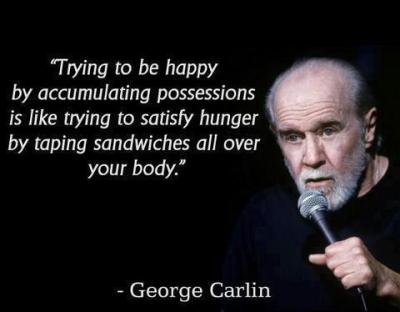 Makes me laugh every time. George Carlin is the man.   Trying to be happy by accumulating possessions is like trying to satisfy hunger by taping sandwiches all over your body.