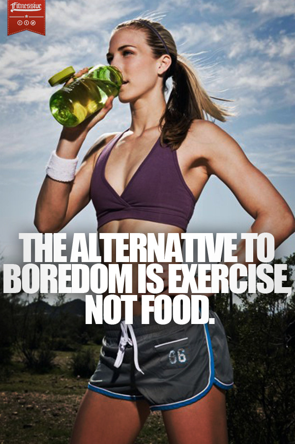 fitnessive:  The Alternative To Boredom Is Exercise, Not Food.