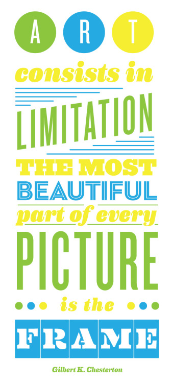 Art consists in limitation. The most beautiful part of every picture is the frame. —Gilbert K. Chesterton   Decided to play around in Illustrator with some typography tonight. It had been far too long.