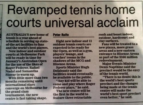 Cool news for next years Aus Open! Though persoanlly I dont like the idea of indoor practice courts…and i don't really get the point i mean if the tournaments outside in the heat, why would you practice your game inside out of the elements? Wouldn't it be better to get adjusted? I dunno but Hell Yeah to having a third roof installed…US Open folks take note we now have 3 roofs.. count them THREE you have ZERO and that's poor form man, really poor form *shakes head*