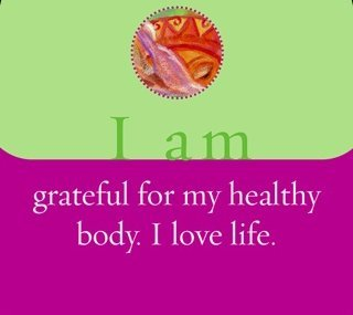 I am grateful for my healthy body. I love life.~ Louise L. Hay