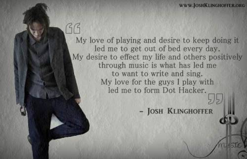 """My love of playing and desire to keep doing it led me to get out of bed every day.  My desire to effect my life and others positively through music is what has led me to want to write and sing.  My love for the guys I play with led me to form Dot Hacker."" - Josh Klinghoffer http://joshklinghoffer.org"