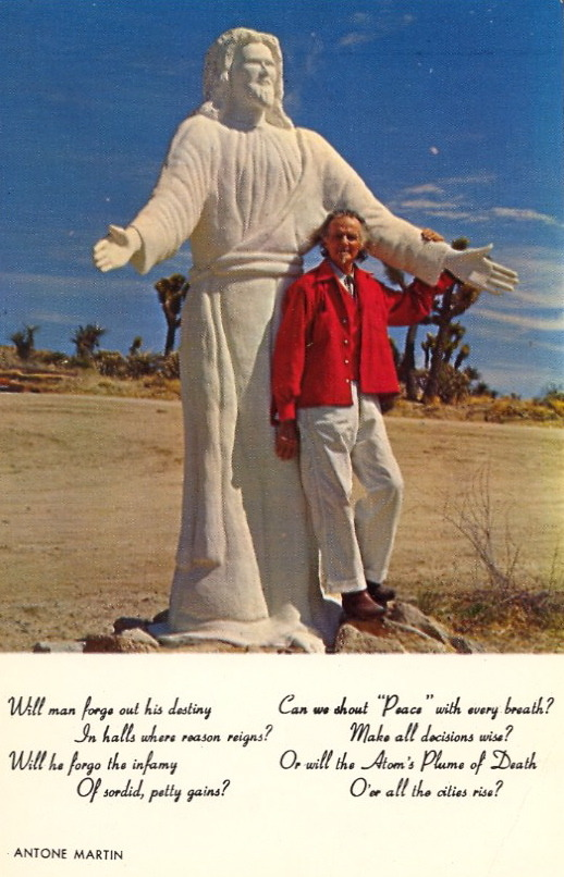"JESUS CHRIST: DESERT VERSION  DESERT CHRIST SHRINEYUCCA VALLEY, CALIFORNIA This beautiful group of sculptured biblical characters is one of the spectacular attractions of the high desert. Here pictured is Antone Martin, a retired pattern maker who has with limited funds erected single handed this great monument to religious unity and world peace.  The verse under the image: Will man forge out his destiny     In halls where reason reigns?Will he forge the infamy     Of sordid, petty gains? Can we shout ""Peace"" with every breath     Make all decisions wise?Or will the Atom's Plume of Death     O'er all the cities rise?"