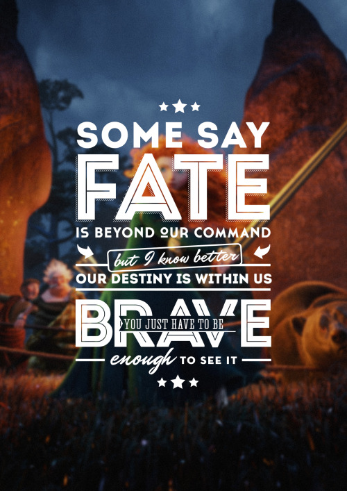 """Some say fate is beyond our command, but I know better. Our destiny is within us. You just have to be brave enough to see it."""