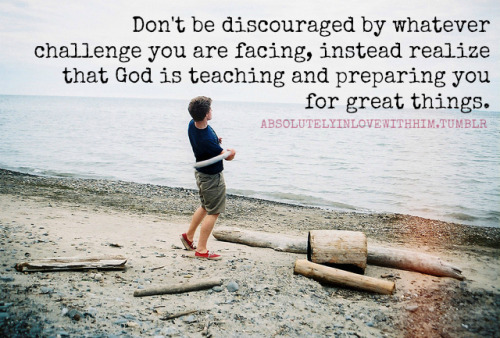 absolutelyinlovewithhim:  Don't be discouraged by whatever challenge you are facing, instead realize that God is teaching and preparing you for great things.