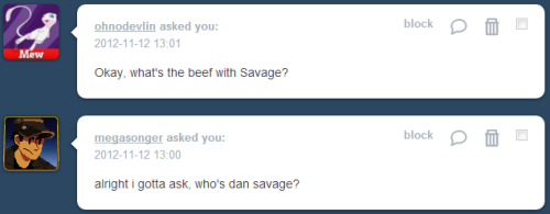 "megidoparty:  pixiemoon42:  fucknodansavage:  zloi-medved:  dan savage is the person who founded the It Gets Better campaign, and is also reknowned for his ""Savage Love"" advice column that deals with sex, sexuality, love, and whatever other freaky stuff readers write in about and he's like, totally all about GSM rights, y'all! as long as you're a white cis homosexual male, anyway. oh, and don't be fat. being fat is sooooooo gross. there's this lovely incident where he tells a reader who indentifies as ""minimally sexual"" (somewhere between the spectrum of asexual and heterosexual) and all minimally sexual and asexual everywhere to stop ""inflicting themselves"" upon ""normally sexual"" people.  With all the minimally sexuals out there making normally sexuals miserable, NSNA, it should be obvious to all regular readers that there's not exactly a shortage of people who aren't interested in sex. With that being the case, why would you even contemplate inflicting yourself on a normally sexual person? Why not go find another minimally sexual person? You'll be doing your minimally sexual self a favor, you'll be doing your future minimally sexual partner a favor, and you'll be doing all normally sexual persons everywhere a favor by removing two minimals—you and your future partner—from the dating pool.  what a fucking asshole in the same column, talking to a woman who recently came out as queer, he refers to her tactic of telling a bisexual friend she doesn't want to pursue a relationship because she's still unstable from the coming-out process as ""a baby-dyke variation on ""I'm just not ready for a relationship right now."""" ""baby-dyke"" lmao okay asshole we also have this awesome incident where a woman writes in about how her once-gay-ex-husband-now-transexual-ex-wife has gone through a series of events in her life - first, coming out as gay, and then being diagnosed with HIV, and now declaring that she is undergoing hormone treatment and preparing for surgery to become a woman. this is having a negative impact on their 15yo son, and the mother writes in, concerned. savage's response? he repeatedly refers to her ex as a tranny and as a man, and just shows very little regard for the whole situation in general.  Divorced parents, gay dad, the HIV bombshell… and now, so suddenly, a woman. That's an awful lot for a high-school-age kid, especially a boy, to deal with. The tranny activists are going to jump down my throat for this, but… it seems to me that your ex could've put off the sex change until after his son was out of high school. One of the things parents are supposed to do is make sacrifices, big and small, for the sake of their children. And while I think people have a right to do pretty much as they please (and parents are people), I also believe that children have a right to some stability and constancy from the adults in their lives. Perhaps I'm a transphobic bigot, but I honestly think waiting a measly 36 months to cut your dick is a sacrifice any father should be willing to make for his 15-year-old son. Call me old-fashioned. Unfortunately, your ex wasn't willing to make that sacrifice (selfish tranny!), or it never occurred to him to make that sacrifice (stupid tranny!).  what a fucking piece of work (same article, he also states that sexually dominant women are rare… okay :/ he must have poor google skills) he basically says no one should date bisexual people because they're all sleazy heartbreakers:  I'm not saying bi guys are bad people, or they don't make great one-night stands. Bushes, bathhouses, and sleazy gay bars are crawling with bi guys. But if a guy wants more, he'll have an easier time getting it from another gay man. […] Judging from my mail, Andrew, when a gay guy or a straight girl gets involved with a bi guy, someone always winds up getting hurt. And guess what? It's rarely the bi guy. So while I wish the rules and the risks were the same for everyone, it seems that in this instance they're not.  […] No, there are definitely some people who should fool around with bisexual men: OTHER BISEXUAL MEN! Jesus Christ, bisexuals — if straights and gays treat you unfairly, then why not turn to each other for love and comfort? Judging from my mail of late, there's an unlimited supply of easily offended, extremely verbose, highly ethical bisexuals out there looking for love. Fuck each other!  REMEMBER KIDS, ONLY EVER PURSUE A RELATIONSHIP WITH YOUR OWN KIND! DON'T CROSS THE STREAMS! DON'T DIRTY THE BLOODLINES! one of his crowning moments of sheer asshatery, where a rape survivor writes in with concerns about a previous article.  he starts off okay:  I'm extremely sorry that you were raped, DRARS,   but then it just gets so much worse so quickly  although your baseless accusations of rape make me doubt your claim to be a survivor of rape. The feminist bloggers are going to accuse me of thought crimes: If a woman says she was raped then, by God, she was raped. (Tell it to the lacrosse team.) If this is a thought crime, well, I plead entrapment: I wouldn't have had these illegal thoughts if you hadn't sent me such a stupid letter in the first place.  so basically ""sorry you got raped but lol i don't believe you really did and now i'm going to mock you"" the letter she was expressing concern about was a man who has a sexual fetish for fucking a woman while she's asleep. his wife consented while awake, but in her sleep, she ""whimpers, turns away, and otherwise makes herself inaccessible"". if that isn't her body clearly unconsciously expressing that it does not comfortable with those sexual advances, i don't know what is. savage gave the man the advice to drug his wife so she would be more prone while sleeping. he then states, ""I'd be willing to pop a sleeping pill now and then to keep my boyfriend happy, so why not Ambien?"" because how he thinks and feels and would act is the blueprint of how everyone should, clearly! he finishes it off beautifully.  I hereby withdraw my consent for you to read Savage Love. If you continue to read my column against my will, well, we all know what word to apply to your actions.  who let this man near an equality movement? he continues to show stunning disregard for asexuality when he apparently disparages the sexuality on a podcast (that i refuse to listen to - his grating, pompous voice dripping with crass superiority gives me a headache), and receives this letter from an asexual woman who only discovered that asexuality even existed several months into a relationship, explaining her asexuality, and was completely open with her boyfriend about it. she was fully expecting to get dumped, but her boyfriend was very understanding and they'd been together three years as of the sending of the email. in savage's response, he says the only possible way any man could ever love her and want to pursue a relationship with her is if they were ""either a fool or a fag"". then he expresses the belief that homophobic POC can do way more damage to white homosexuals than racist homosexuals can do to POC. i um ok?????????????????????// and as the piece de resistance, an anon super helpfully reminded me of the FUCKNODANSAVAGE tumblr for your browsing convenience  ^ This is like a greatest hits summary of why we exist!  I FUCKING HATE DAN SAVAGE.  excellent"