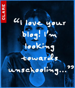 Anonymous writes: I love your blog! I'm looking towards unschooling (and hopefully graduating from college)…got any tips? Clare responds: hey thanks! that's great that you're actively seeking out other methods of getting your education. Unschooling looks like a great option, doesn't it?? And that's awesome that you KNOW you want to graduate from college because that will help motivate you to REALLY learn the stuff you need to to get there!! As of right now I really have to say I don't have any tips…I'm in the same boat as you are!! I've been thinking about unschooling and although I've gotten great advice from people around me, I am unsure about all the specifics…The best thing I could tell you is to find a community of people (maybe check out my friend Nora's FB or Tumblr—you can find the links on the edzedomega.org website) that are or have been unschoolers/homeschoolers and ask them for advice. The biggest thing I think is to stay motivated. Remember your long-term goals (graduating from college) and KEEP AT IT! Even when it gets tough. Thanks for checking out my blog! Good luck!!