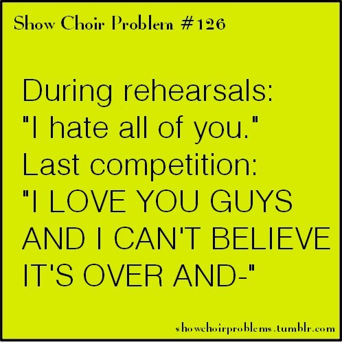 "#126, During rehearsals: ""I hate all of you."" Last competition: ""I LOVE YOU GUYS AND I CAN'T BELIEVE IT'S OVER AND-""Submitted by oohlala-girl Last competition always gives me so many choir feels no matter how bad rehearsals were <3"