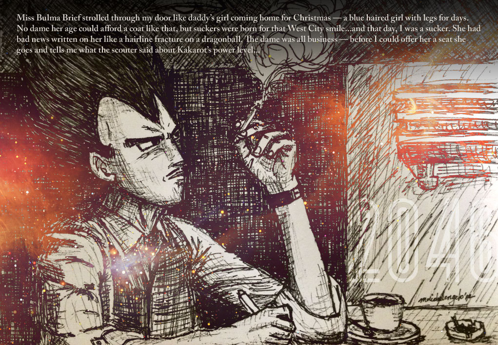 "Vegeta 2046  ""In 2046, Vegeta is a writer. He likes to write his Kung Fu novels inside a cafe while smoking heavily.""  Sketch by me, writing by Lee Gentry. I welcome anyone to continue the story in the comments section down below. *** Lee started off the story as such…  Listen… it started like this. Miss Bulma Brief strolled through my door like daddy's girl coming home for Christmas — a blue haired girl with legs for days. No dame her age could afford a coat like that, but suckers were born for that West City smile - and that day, I was a sucker. She had bad news written on her like a hairline fracture on a dragonball. The dame was all business - before I could offer her a seat she goes and tells me what the scouter said about Kakarot's power level…"