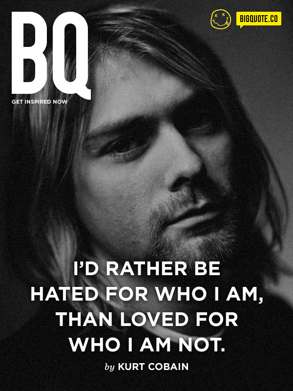 I'd rather be hated for who I am, than loved for who I am not. - Kurt CobainGet inspired now by Big Quote! Be our fans on Facebook now!
