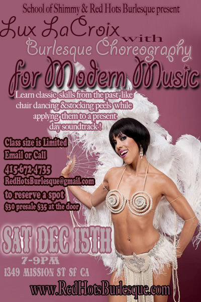"redhotsburlyq:   DEC 15th! on Flickr. **Burlesque Choreography for Modern Music ** 7-9pm in SF at Center for Sex and Culture 1349 Mission st, SF CA: http://sosluxlacroix.eventbrite.com/ Would you rather do a fan dance to Lana Del Rey than The David Rose Orchestra? Let's face it, everybody loves the classics, but some of us would like to spread our boas. Lux will teach you how to bump and grind your way into the present and future. Giving you skills from the past ranging from chair dancing to stocking peels and presenting them to a present day soundtrack that will titillate even the most classic burlesque enthusiast. LUX LaCROIX is a burlesque star, documentary filmmaker, professional ballerina and award-winning choreographer. Professionally she has worked with artists such as Kanye West, Chris Brown, N.E.R.D., OutKast, Janet Jackson and Lady GaGa. In 2009 her burlesque based performance art piece, ""Color Me Purple"" was featured at REDCAT'S Spring Studio program. And in 2010, she became a principal dancer with the Alvin Ailey American Dance Theater Company. Lux is also a regular performer in the Mexican Wrestling and Saucy Striptease extravaganza known as Lucha VaVOOM! Since 2005, Lux LaCroix has been featured performer at the New York Burlesque Festival and in 2008 she was named Miss Exotic World's 1st Runner-Up as well as ""Most Dazzling Performer""."