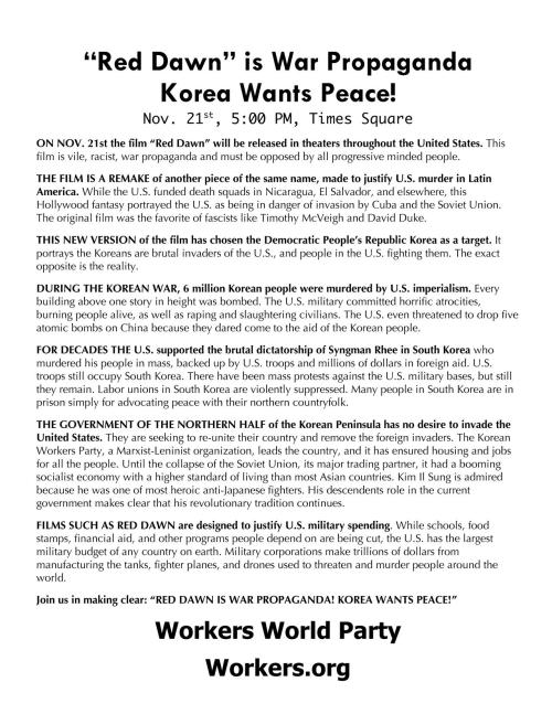 "fuckyeahmarxismleninism:  NYC: ""Red Dawn"" is War Propaganda, Korea Wants Peace!  Nov. 21, 5:00 PM, Times Square, Manhattan ON NOV. 21st the film ""Red Dawn"" will be released in theaters throughout the United States. This film is vile, racist, war propaganda and must be opposed by all progressive minded people.  THE FILM IS A REMAKE of another piece of the same name, made to justify U.S. murder in Latin America. While the U.S. funded death squads in Nicaragua, El Salvador, and elsewhere, this Hollywood fantasy portrayed the U.S. as being in danger of invasion by Cuba and the Soviet Union. The original film was the favorite of fascists like Timothy McVeigh and David Duke.  THIS NEW VERSION of the film has chosen the Democratic People's Republic Korea as a target. It portrays the Koreans are brutal invaders of the U.S., and people in the U.S. fighting them. The exact opposite is the reality.  DURING THE KOREAN WAR, 6 million Korean people were murdered by U.S. imperialism. Every building above one story in height was bombed. The U.S. military committed horrific atrocities, burning people alive, as well as raping and slaughtering civilians. The U.S. even threatened to drop five atomic bombs on China because they dared come to the aid of the Korean people.  FOR DECADES THE U.S. supported the brutal dictatorships of Syngman Rhee and Park Chunghee in south Korea who murdered their people in mass, backed up by U.S. troops and millions of dollars in foreign aid. U.S. troops still occupy South Korea. There have been mass protests against the U.S. military bases, but still they remain. Labor unions in South Korea are violently suppressed. ManyThere are in south Koreans are in prison simply for advocating peace with their northern countryfolk.  THE GOVERNMENT OF THE NORTHERN HALF of the Korean Peninsula has no desire to invade the United States. They are seeking to re-unite their country and remove the foreign invaders. The Workers Party of Korea, a Marxist-Leninist organization,* leads the country, and it has ensured housing and jobs for all the people. Until the collapse of the Soviet Union, its major trading partner, it had a booming socialist economy with a higher standard of living than most Asian countries. Kim Il Sung is admired because he was one of most heroic anti-Japanese fighters. His descendants' role in the current government makes clear that his revolutionary tradition continues.  (<- this statement is a logical fallacy)  FILMS SUCH AS RED DAWN are designed to justify U.S. military spending. While schools, food stamps, financial aid, and other programs people depend on are being cut, the U.S. has the largest military budget of any country on earth. Military corporations make trillions of dollars from manufacturing the tanks, fighter planes, and drones used to threaten and murder people around the world.  Join us in making clear: ""RED DAWN IS WAR PROPAGANDA! KOREA WANTS PEACE!"" Workers World Party  *you all know damn well that the WPK is not a Marxist-Leninist organization they don't claim to be, and you shouldn't claim they are either most changes and corrections are minor, just to reflect the reality of situations without stretching the truth.  overall, a well-done poster good luck with that"