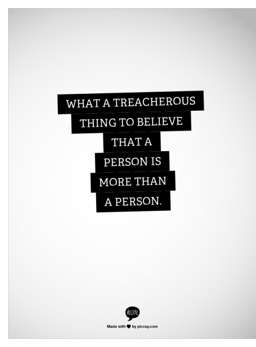 What a treacherous thing to believe that a person is more than a person.