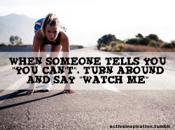 Being told this constantly and i keep proving them wrong, you can do it to!! :D