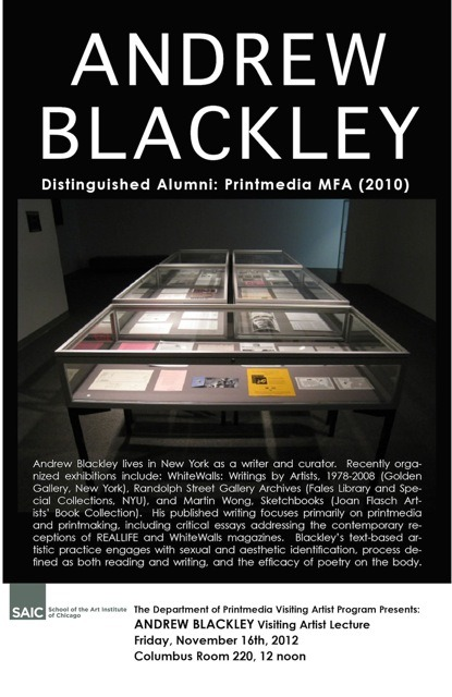Printmedia Visiting Artist Lecture: Andrew Blackley12:00–1:00 p.m.Columbus Drive Building, 280 S. Columbus Dr., room 220 Andrew Blackley lives in New York as a writer and curator. Recently organized exhibitions include: WhiteWalls: Writings by Artists, 1978–2008 (Golden Gallery, New York), Randolph Street Gallery Archives (Fales Library and Special Collections, NYU), and Martin Wong, Sketchbooks (Joan Flasch Artists' Book Collection).