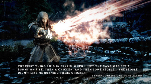 "skyrimconfessions:  ""The first thing I did in skyrim when I left the cave was set a bunny on fire, then a chicken, and then some people… the people didn't like me burning their chicken."" http://skyrimconfessions.tumblr.com"