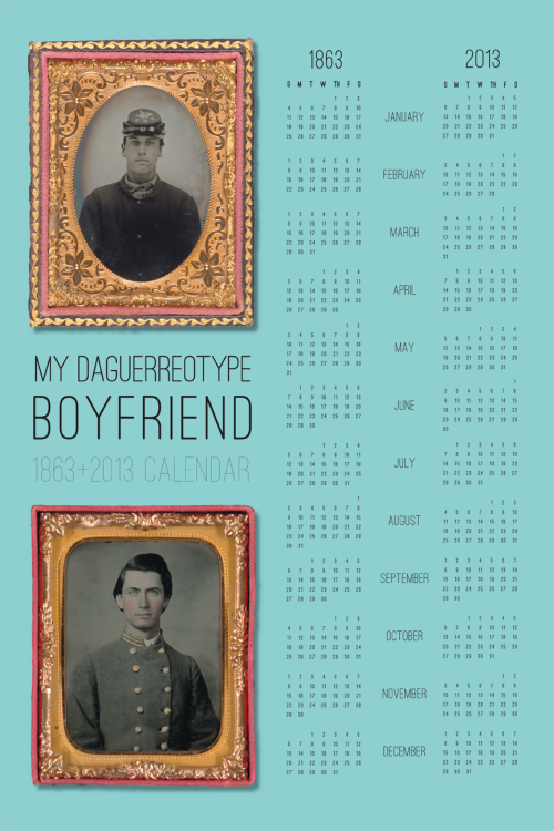 This. is. amazing.  mydaguerreotypeboyfriend:  For those of you in New York City, here's a sneak peek at the limited-editon MDB calendar that will be on sale at Housing Works Bookstore Cafe, Thursday at 7pm as a part of Tumblr Prep! All proceeds from the sale of the calendar will go directly to Housing Works. You may notice it's a dual 1863 and 2013 calendar—that's so you can coordinate your schedule with your Daguerreotype BF when he's off fighting at Gettysburg. On the reverse side are letters from Civil War soldiers to their ladies at home.   **Click here click here for more calendar fun!**