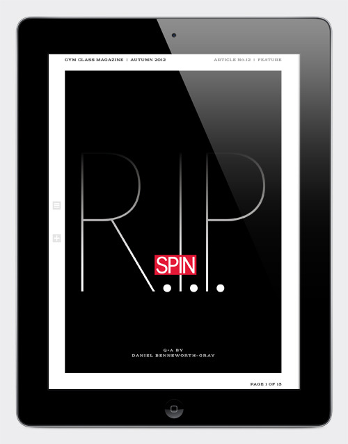 gymclassmagazine:  RIP SPIN SPIN magazine launched in the 80s, fast becoming a reliable source for intelligent, independent music journalism. But then it lost its way. Twenty years later, there was little to distinguish SPIN from its younger, mainstream competitors… very bad news for a magazine founded on indie, free–thinking principles. Acknowledging the seriousness of the situation, SPIN last year enlisted the help of Brooklyn–based design studio Everything–Type–Company to help with the magazine's reboot. The new SPIN looked great, for sure… it quickly became a must–have for editorial design groupies. But don't think the changes were just cosmetic… SPIN had rediscovered its voice and once again promised the no–bullshit point of view it once so proudly championed. Then the magazine's new owner announced it was pulling the pin on the print edition, instead concentrating on the title's popular website. Designer/writer Daniel Benneworth-Gray spoke with SPIN's then brand creative director Devin Pedzwater and Everything–Type–Company co–founder Kyle Blue about the redesign before the pin was pulled. The full article is in the new issue of Gym Class Magazine No.09. But here's an excerpt: Daniel Benneworth-Gray—When redesigning a magazine like this—one that already has a lot that works for it—are you constantly keeping an eye on the baby to make sure it doesn't get thrown out with the bathwater? Kyle Blue—I think this was one of the great things about our collaboration with Devin and the rest of his team. We came to the design of the magazine with fresh eyes, without any hesitations or baggage. Sometimes we came into meetings with radical approaches to the design, and I think challenged the folks at SPIN a little. You know, just to see where this thing could go. And SPIN came to the design with a wiser, more pragmatic, more music–entrenched perspective. They knew when something just wasn't going to work. And they were very wary when the sensibility might be off. That was why we could all feel confident about the new design directions, and not feel like we were letting go of something we might ultimately want to keep. They were cautious of that, but they were also ready to change the magazine and were very open to our interpretations. And we were all very honest in our conversations. It was just an all–around great collaboration. Daniel Benneworth-Gray—The first thing I normally do with a new magazine is give it a good sniff. You can't beat the fresh inky gutter of a well–designed magazine. This time I was immediately struck by a different sensation though—SPIN is noisy. Every turn of a page comes with a satisfyingly creasy–crunchy noise, just to remind you you're reading something made of paper. Deliberate, or happy accident? Devin Pedzwater—Oh, absolutely deliberate. This thing needed to not just look like a premium product but feel, smell and sound like one, too. With the brand redesign, we looked at every platform and designed specifically to show off the properties of each platform. It's not unlike what we did with our iPad app. People use the iPad to listen to music and read magazines. So we made SPIN Play simply do those two things really well. With the magazine, we spent a lot of time experimenting with trim sizes, paper stocks, ink treatments and printing styles before we arrived at this solution. It was an important part of making the experience feel more like a book than a magazine. The Gym Class Magazine No.09 iPad app is available to download from iTunes.