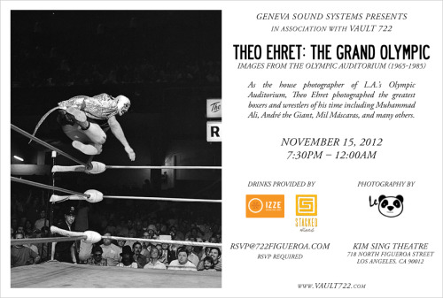 GENEVA & VAULT 722 PRESENT: THEO EHRET PHOTO EXHIBIT  Who photographed many of the boxing and wrestling greats in L.A.'s Olympic Auditorium from 1965-1985.   Theo Ehret: The Grand Olympic Photo Exhibit Thursday, November 15, 2012  7:30pm - 12:00am  RSVP Required Flyer also attached; Invitation is non-transferable   Kim Sing Theater 718 N. Figueroa St. Los Angeles, CA 90012   Space is limited, so please RSVP at  http://rsvp.722figueroa.com/  Hurry! Guest list is filling up quickly!