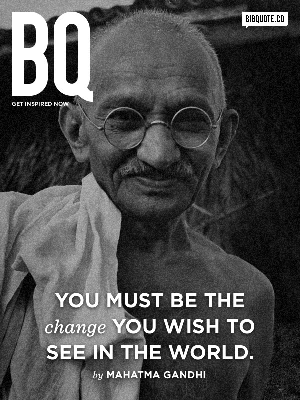 bigquote:  You must be the change you wish to see in the world. - Mahatma GandhiGet inspired now by Big Quote!