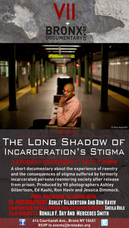 "Bronx Doc Center @followbdc to host screening of @viiphoto's 'Long Shadow Of Incarceration's Stigma. Dec, 1st.  Bronx Documentary Center is pleased to partner with VII and Think Outside the Cell Foundation to present THE LONG SHADOW OF INCARCERATION'S STIGMA  A documentary short film produced by VII photographers Ashley Gilbertson, Ed Kashi, Ron Haviv and Jessica Dimmock.   Saturday, December 1  7:00PM  Please RSVP to Events@bronxdoc.org   About the Film  A staggering 700,000 people are released from prison in the United States each year.  When formerly incarcerated persons reenter society they often face discrimination when applying for employment, housing and higher education. Some formerly incarcerated people and are even denied the right to vote. What are the struggles? What are the stories? Who are these people? And how are they helping each other to succeed and thrive?     A panel discussion will follow the screening with: VII PHOTOGRAPHERS: ASHLEY GILBERTSON and RON HAVIV THINK OUTSIDE THE CELL FOUNDATION EXECUTIVE DIRECTOR: SHEILA RULE  FILM SUBJECTS: RONALD F. DAY AND MERCEDES SMITH    ""The Long Shadow of Incarceration's Stigma"" Kimberly J. Soenen – Supervising Producer  Francisco Fagan – Editor  Suggested donation: $7 Adult, $5 Student, Free for 18 and under."