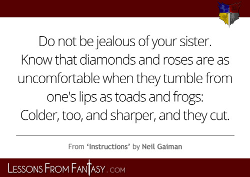 "lessonsfromfantasy:  ""Do not be jealous of your sister.Know that diamonds and rosesare as uncomfortable when they tumble from one's lips as toads and frogs:colder, too, and sharper, and they cut."" (From 'Instructions' by Neil Gaiman) http://www.lessonsfromfantasy.com/"