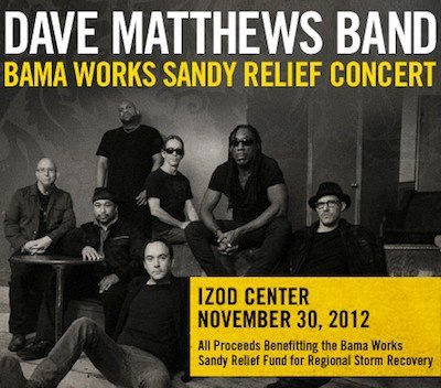 Dave Matthews Band Pledges $1 Million to Hurricane Sandy Recovery Efforts in NJ and NY. The winter tour opening concert on November 30th at the IZOD Center in East Rutherford, NJ with special guest Jimmy Cliff, has become a benefit concert. ..for regional Hurricane Sandy recovery efforts. All proceeds, including ticket and merchandise sales, will benefit the Bama Works Sandy Relief Fund. Concert tickets are available now through Ticketmaster.com. VIP Upgrade Packages and IZOD Center suites are available now to current ticketholders through the official DMB site. http://web.davematthewsband.com/reliefconcert/To assist Dave Matthews Band in recovery efforts, you can also Text BamaSandy to 85944 to make a $10 donation to the Bama Works Sandy Relief Fund.