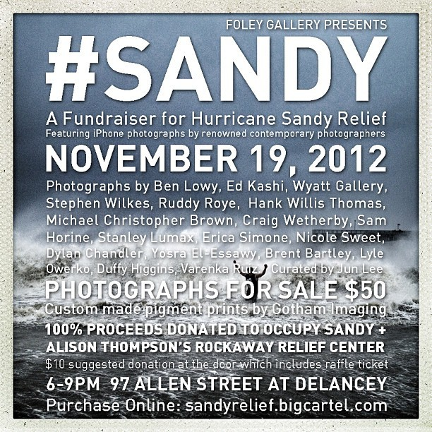 whatiseenow:  Sandy fundraiser at Foley Gallery With photos by Ben Lowy and others. From benlowy on Tumblr:  #Sandy Hurricane Relief Fundraiser. One night only! November 19 6-9PM. Please join me @ruddyroye @wyattgallery @edkashi @stephenwilkes @michaelchristopherbrown @lyle_owerko and others for a gallery show of iPhone photographs documenting #sandy. Please come by and make a donation or buy a print. All proceeds will benefit recovery efforts. #hipstamatic  Also see the article at Feature Shoot.