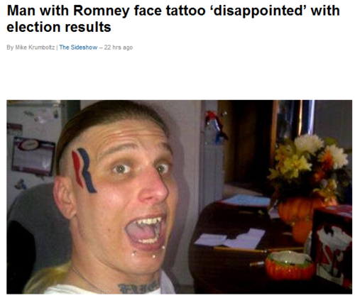 "memewhore:  Googled ""Romney face tattoo"" - it's legit.  ""I'll take Election Fails for 400, Alex.""   ""Romney Supporters are the type of people who get election campaign logos permanently etched into their faces."" ""What is the reason Romney didn't win?"""
