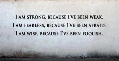 captainkittycat:  I am strong, because I've been weak. I am fearless, because I've been afraid. I am wise, because I've been foolish.
