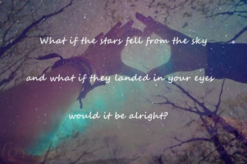 What if the stars fell from the sky and what if they landed in your eyes, would it be alright?
