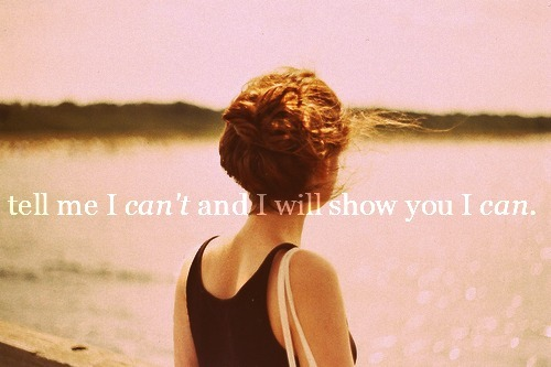 tell me I can't and I will show you I can.