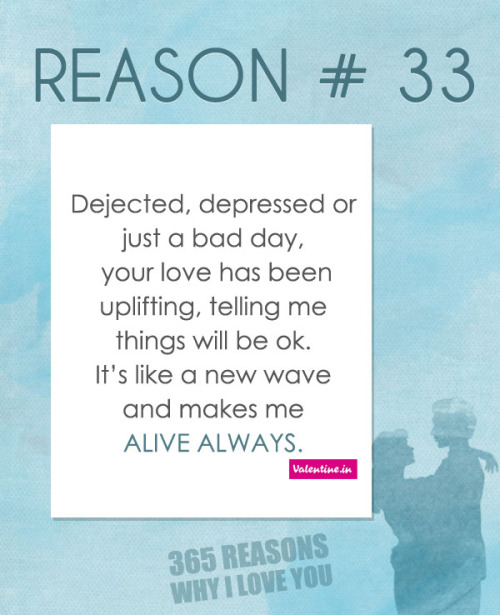 valentineindia:  Reasons why I love you #33: Dejected, depressed or just a bad day, your love has been uplifting, telling me things will be ok. It's like a new wave and makes me alive always.  ♥ ♥ ♥ See more ☛ 365 Reasons Why I Love You