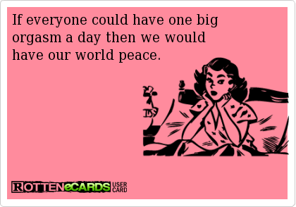 If everyone could have one big orgasm a day, we would have our world peace.